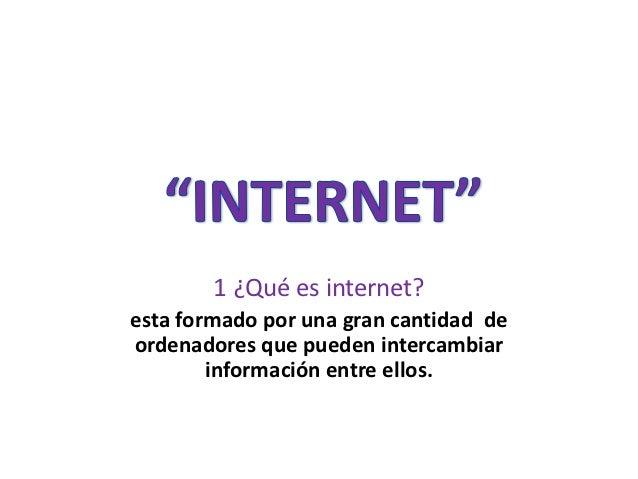 1 ¿Qué es internet?esta formado por una gran cantidad deordenadores que pueden intercambiar        información entre ellos.