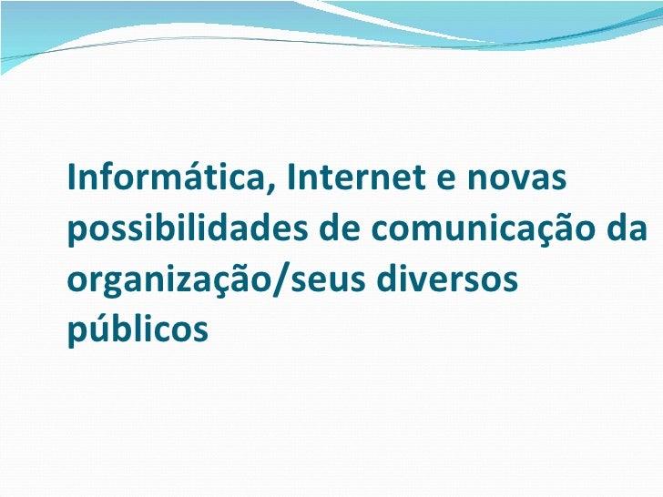 Informática, Internet e novas possibilidades de comunicação da organização/seus diversos públicos