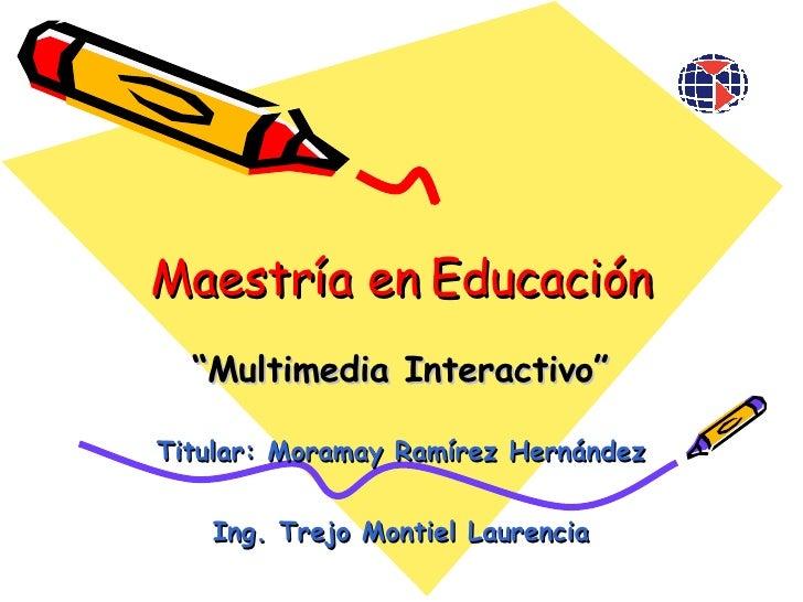 """Maestría en Educación Titular: Moramay Ramírez Hernández Ing. Trejo Montiel Laurencia """" Multimedia Interactivo"""""""