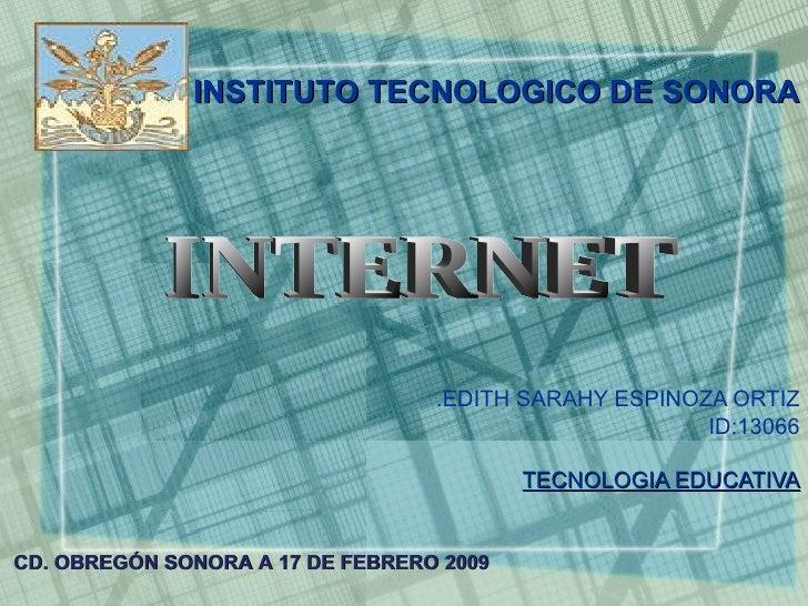 EDITH SARAHY ESPINOZA ORTIZ. ID:13066 TECNOLOGIA EDUCATIVA INTERNET CD. OBREGÓN SONORA A 17 DE FEBRERO 2009   INSTITUTO TE...