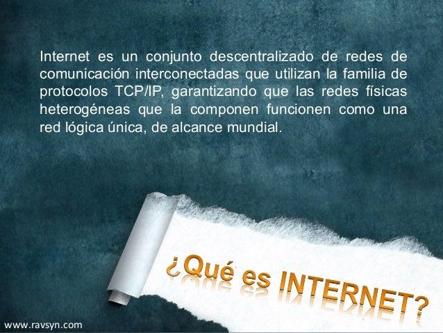 Internet es un conjunto descentralizado de redes de       comunicación interconectadas que utilizan la familia de       pr...