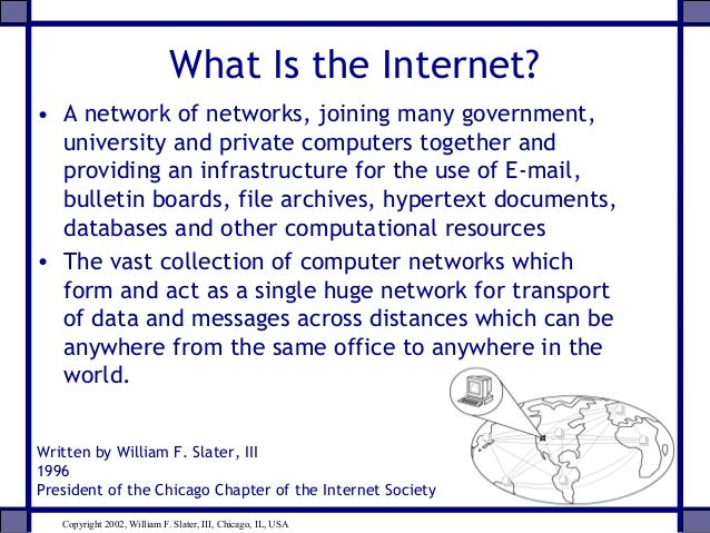 What Is the Internet? • A network of networks, joining many government, university and private computers together and prov...