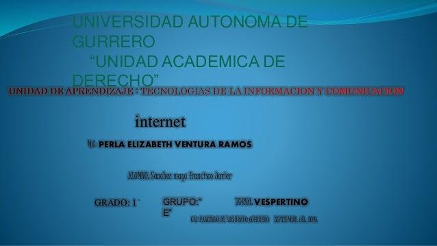 """UNIVERSIDAD AUTONOMA DE  GURRERO  """"UNIDAD ACADEMICA DE  DERECHO""""  internet  M.C. PERLA ELIZABETH VENTURA RAMOS  ALUMNO: Sá..."""