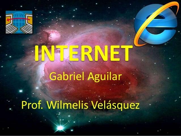 INTERNET Gabriel Aguilar Prof. Wilmelis Velásquez