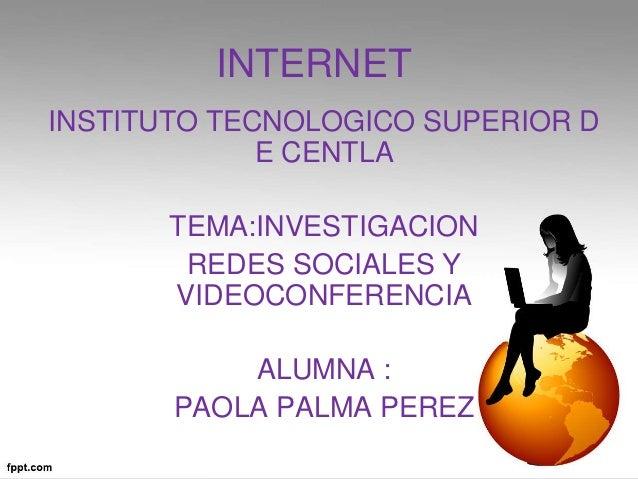 INTERNET INSTITUTO TECNOLOGICO SUPERIOR D E CENTLA TEMA:INVESTIGACION REDES SOCIALES Y VIDEOCONFERENCIA ALUMNA : PAOLA PAL...