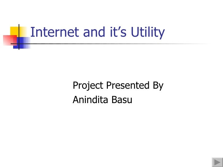 Internet and it's Utility <ul><li>Project Presented By </li></ul><ul><li>Anindita Basu </li></ul>