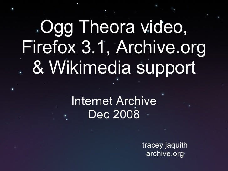 Ogg Theora video, Firefox 3.1, Archive.org & Wikimedia support Internet Archive Dec 2008 tracey jaquith archive.org
