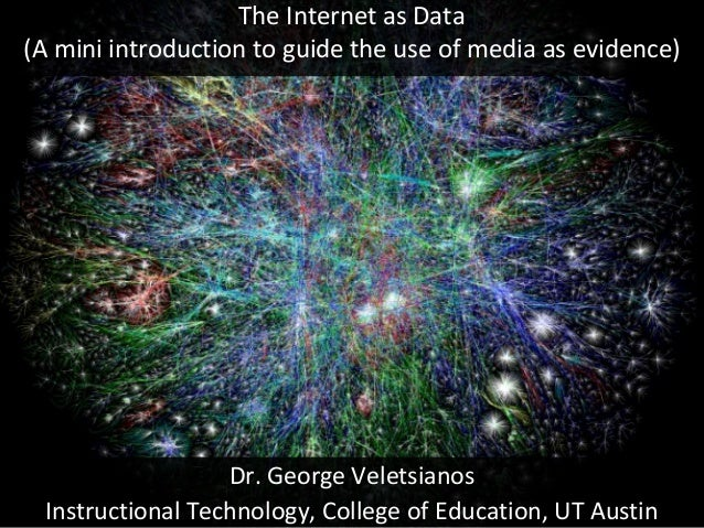 The Internet as Data (A mini introduction to guide the use of media as evidence) Dr. George Veletsianos Instructional Tech...