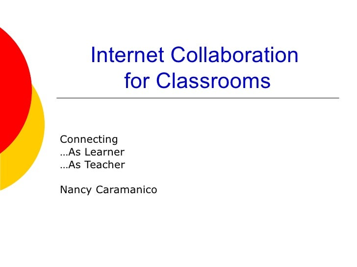 Internet Collaboration  for Classrooms Connecting  … As Learner … As Teacher Nancy Caramanico