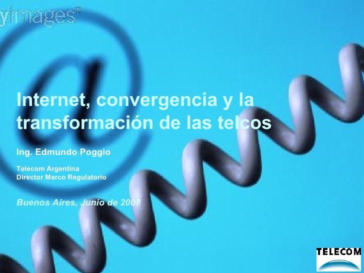 Internet, convergencia y la transformación de las telcos Buenos Aires, Junio de 2007 Ing. Edmundo Poggio Telecom Argentina...