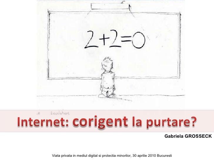 Gabriela GROSSECK Viata privata in mediul digital si protectia minorilor, 30 aprilie 2010 Bucuresti