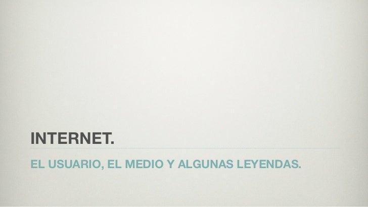 INTERNET.EL USUARIO, EL MEDIO Y ALGUNAS LEYENDAS.