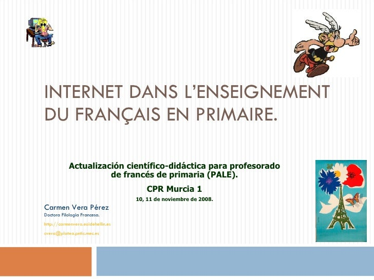 INTERNET DANS L'ENSEIGNEMENT DU FRANÇAIS EN PRIMAIRE. Carmen Vera Pérez Doctora Filología Francesa. http://carmenvera.eoid...