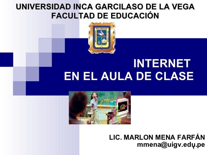 INTERNET  EN EL AULA DE CLASE LIC. MARLON MENA FARFÁN [email_address] UNIVERSIDAD INCA GARCILASO DE LA VEGA FACULTAD DE ED...