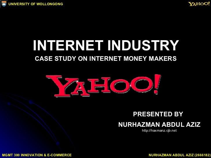 INTERNET INDUSTRY CASE STUDY ON INTERNET MONEY MAKERS PRESENTED BY NURHAZMAN ABDUL AZIZ http://haxmanz.cjb.net MGMT 300 IN...