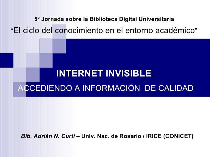 """5º Jornada sobre la Biblioteca Digital Universitaria """" El ciclo del conocimiento en el entorno académico """" INTERNET INVISI..."""