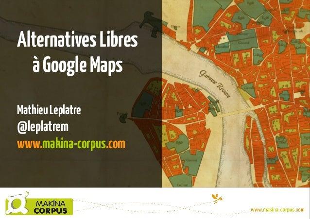 Alternatives Libres à Google Maps Mathieu Leplatre  @leplatrem www.makina-corpus.com