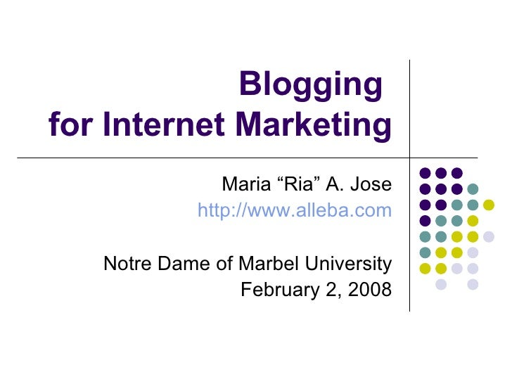 "Blogging  for Internet Marketing Maria ""Ria"" A. Jose http://www.alleba.com Notre Dame of Marbel University February 2, 2008"