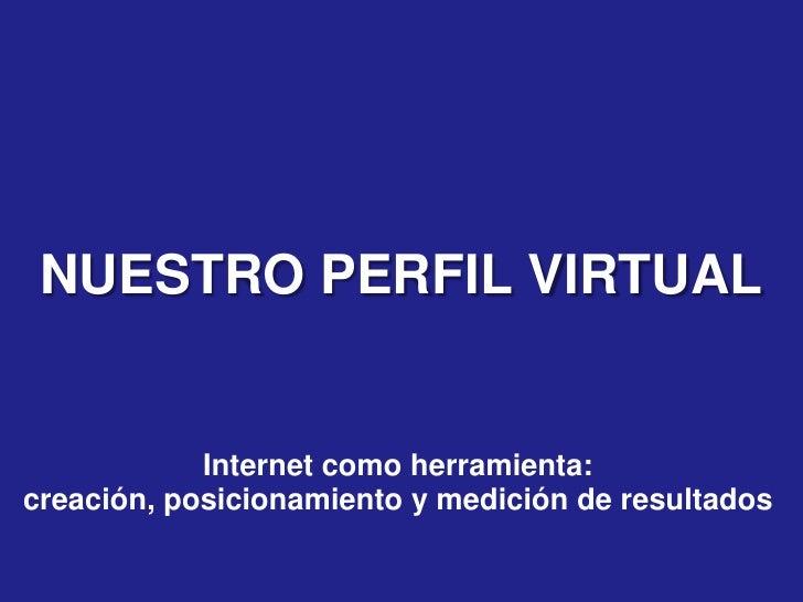 NUESTRO PERFIL VIRTUAL               Internet como herramienta: creación, posicionamiento y medición de resultados