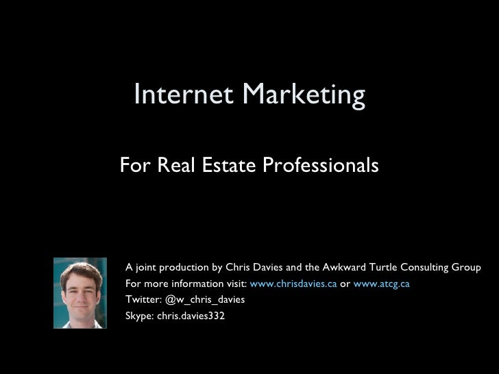 Internet Marketing For Real Estate Professionals A joint production by Chris Davies and the Awkward Turtle Consulting Grou...