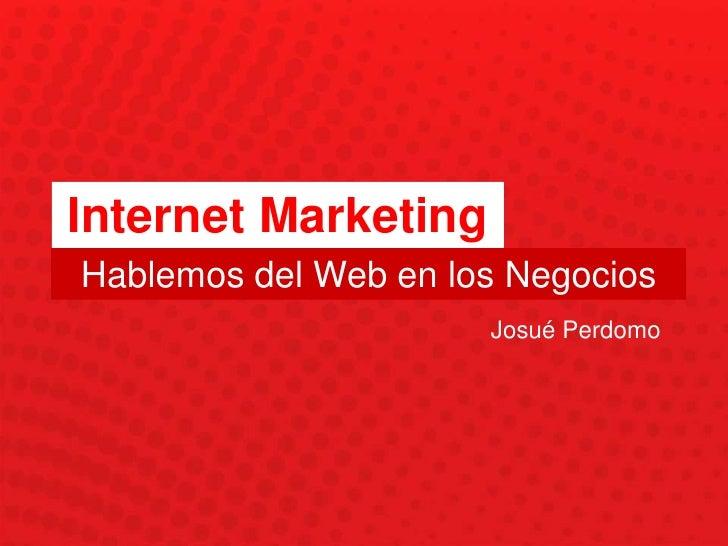 Internet Marketing<br />Hablemos del Web en los Negocios<br />Josué Perdomo<br />
