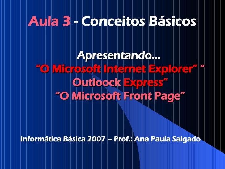 "Apresentando...  ""O Microsoft Internet Explorer""   "" Outloock  Express"" ""O Microsoft Front  Page "" Aula 3  - Conceitos Bás..."