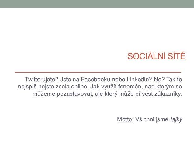 SOCIÁLNÍ SÍTĚ Twitterujete? Jste na Facebooku nebo Linkedin? Ne? Tak to nejspíš nejste zcela online. Jak využít fenomén, n...