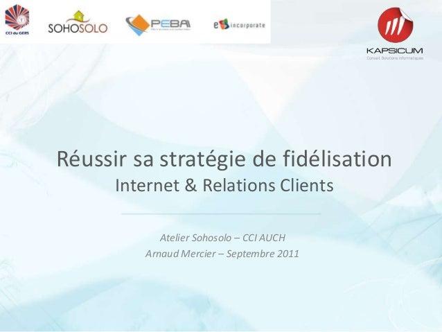 Réussir sa stratégie de fidélisationInternet & Relations ClientsAtelier Sohosolo – CCI AUCHArnaud Mercier – Septembre 2011