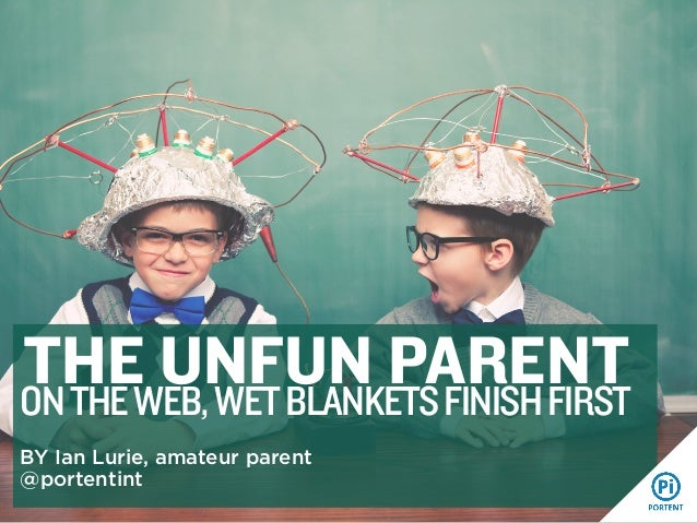 THEWEB, WET BLANKETS FINISH FIRST UNFUN PARENT ON THE BY Ian Lurie, amateur parent @portentint