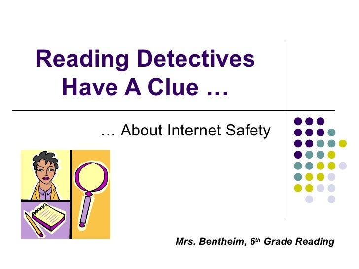 Reading Detectives Have A Clue … … About Internet Safety Mrs. Bentheim, 6 th  Grade Reading