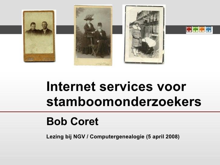 Internet services voor stamboomonderzoekers Bob Coret Lezing bij NGV / Computergenealogie (5 april 2008)