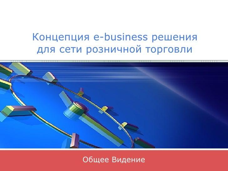 Общее Видение Концепция  e-business  решения для сети розничной торговли