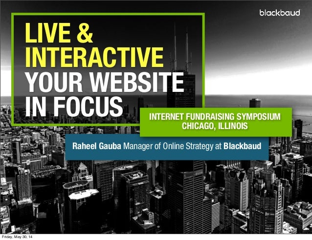 LIVE & INTERACTIVE YOUR WEBSITE IN FOCUS Raheel Gauba Manager of Online Strategy at Blackbaud INTERNET FUNDRAISING SYMPOSI...