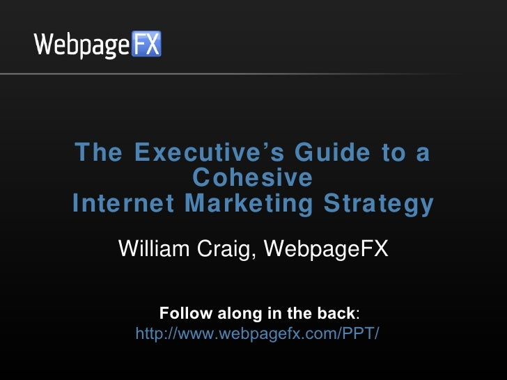 The Executive's Guide to a Cohesive Internet Marketing Strategy William Craig, WebpageFX Follow along in the back : http:/...