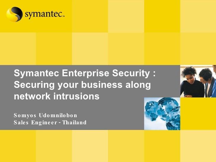 Symantec Enterprise Security :  Securing your business along network intrusions Somyos Udomnilobon Sales Engineer - Thailand