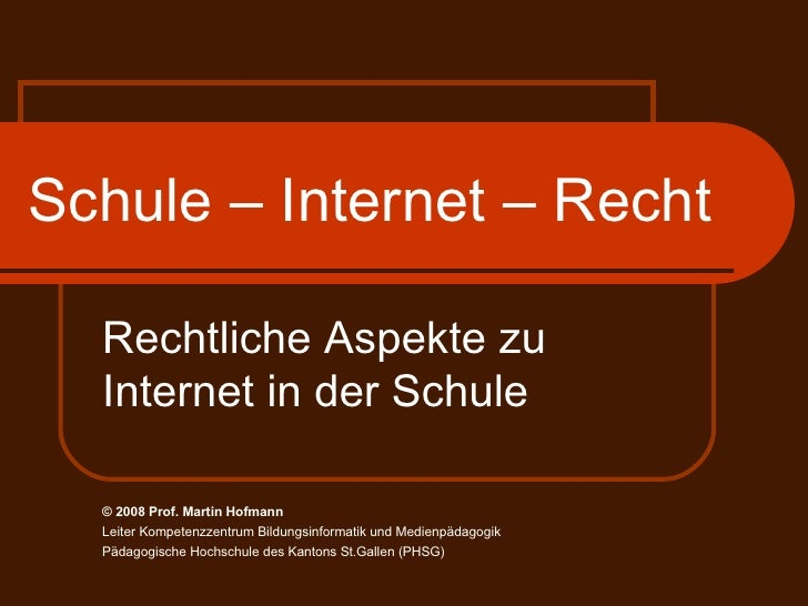Schule – Internet – Recht Rechtliche Aspekte zu Internet in der Schule © 2008 Prof.  Martin Hofmann Leiter Kompetenzzentru...