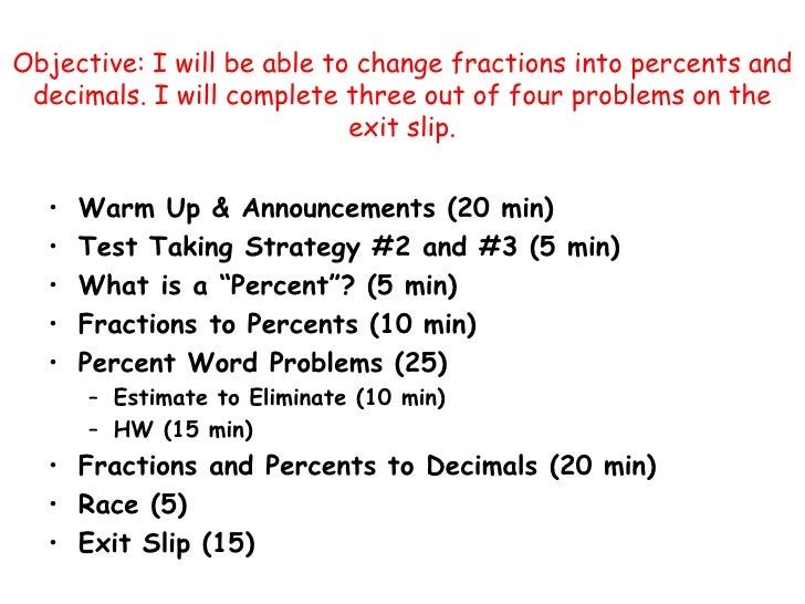 Objective: I will be able to change fractions into percents and decimals. I will complete three out of four problems on th...