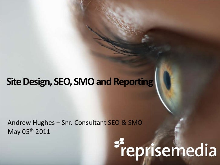 Site Design, SEO, SMO and Reporting<br />Andrew Hughes – Snr. Consultant SEO & SMO<br />May 05th 2011<br />