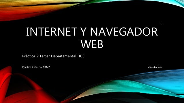 INTERNET Y NAVEGADOR WEB Práctica 2 Tercer Departamental TICS 20/11/2015Práctica 2 Grupo: 1RM7 1