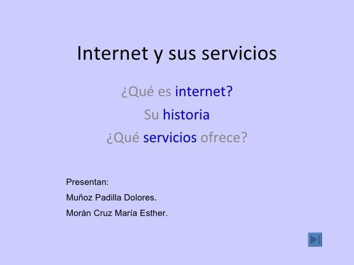 Internet y sus servicios ¿Qué es  internet ? Su  historia ¿Qué  servicios  ofrece? Presentan: Muñoz Padilla Dolores. Morán...