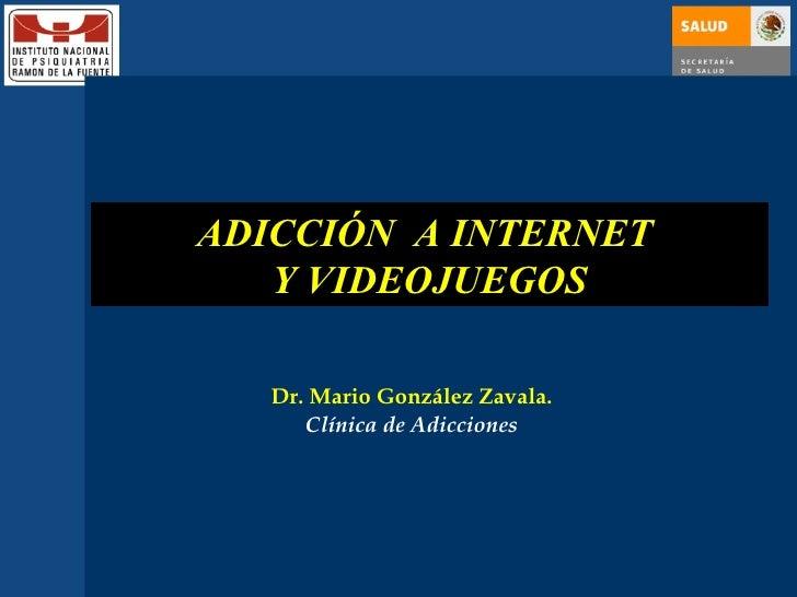 ADICCIÓN  A INTERNET  Y VIDEOJUEGOS Dr. Mario González Zavala. Clínica de Adicciones