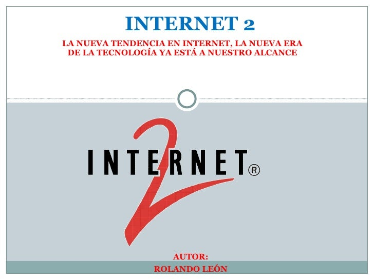 LA NUEVA TENDENCIA EN INTERNET, LA NUEVA ERA DE LA TECNOLOGÍA YA ESTÁ A NUESTRO ALCANCE AUTOR: ROLANDO LEÓN INTERNET 2