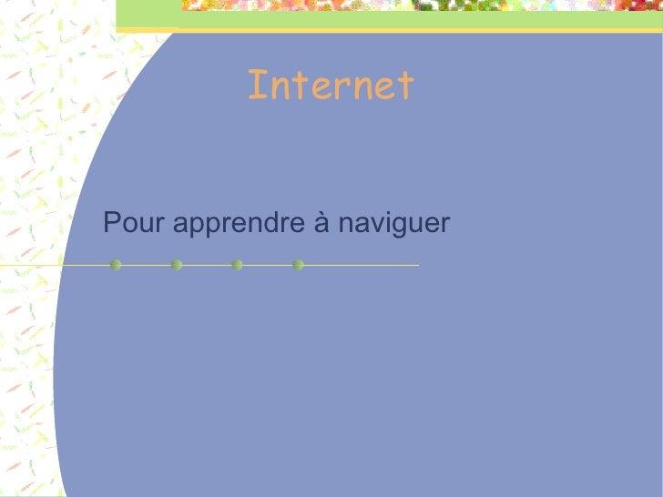 Internet <ul><ul><li>Pour apprendre à naviguer </li></ul></ul>
