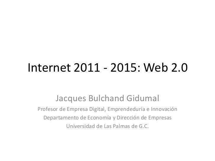 Internet 2011 - 2015: Web 2.0<br />Jacques Bulchand Gidumal<br />Profesor de Empresa Digital, Emprendeduría e Innovación<b...