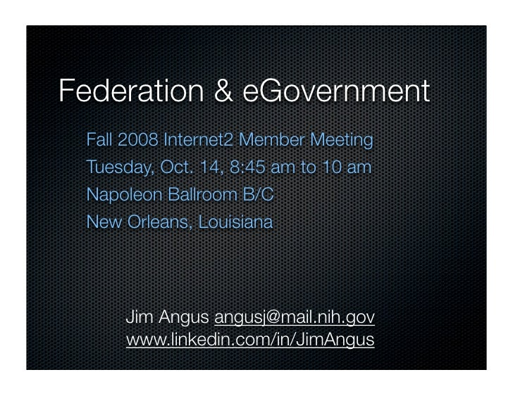 Federation & eGovernment  Fall 2008 Internet2 Member Meeting  Tuesday, Oct. 14, 8:45 am to 10 am  Napoleon Ballroom B/C  N...