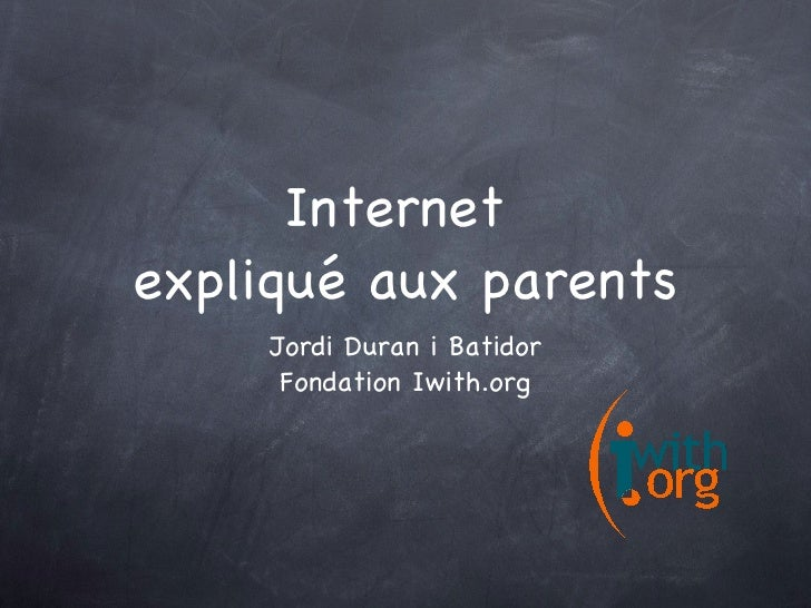 Internet  expliqué aux parents <ul><li>Jordi Duran i Batidor </li></ul><ul><li>Fondation Iwith.org </li></ul>