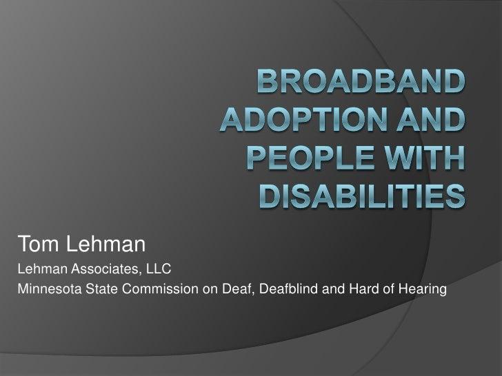 Broadband Adoption and People with Disabilities<br />Tom Lehman<br />Lehman Associates, LLC<br />Minnesota State Commissio...