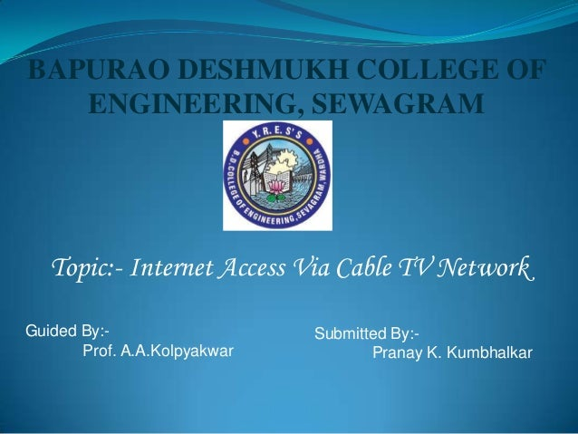 BAPURAO DESHMUKH COLLEGE OF ENGINEERING, SEWAGRAM Topic:- Internet Access Via Cable TV Network Guided By:- Prof. A.A.Kolpy...