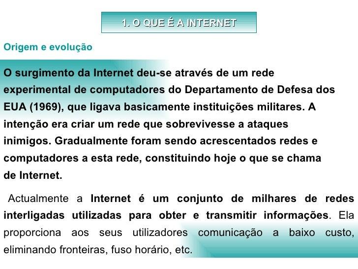 1. O QUE É A INTERNET Actualmente a  Internet é um conjunto de milhares de redes interligadas utilizadas para obter e tran...