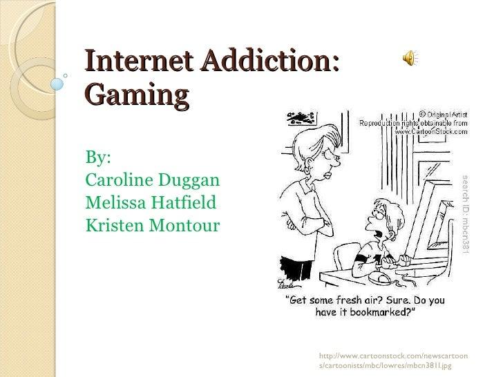 Internet Addiction: Gaming By:  Caroline Duggan Melissa Hatfield Kristen Montour http://www.cartoonstock.com/newscartoons/...